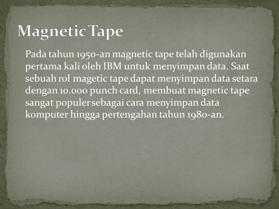 Pada tahun 1950-an magnetic tape telah digunakan pertama kali oleh IBM untuk menyimpan data. Saat sebuah rol magetic tape dapat menyimpan data setara