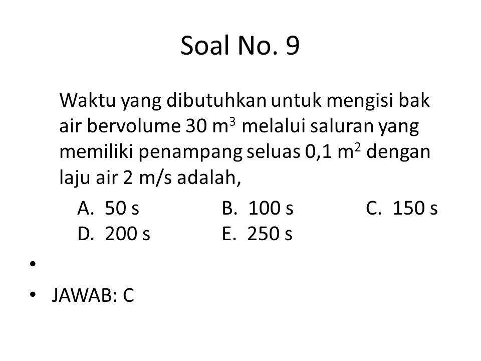 Soal No. 9 Waktu yang dibutuhkan untuk mengisi bak air bervolume 30 m 3 melalui saluran yang memiliki penampang seluas 0,1 m 2 dengan laju air 2 m/s a