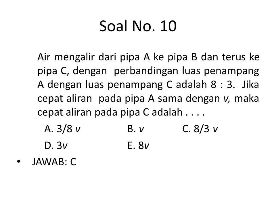 Soal No. 10 Air mengalir dari pipa A ke pipa B dan terus ke pipa C, dengan perbandingan luas penampang A dengan luas penampang C adalah 8 : 3. Jika ce
