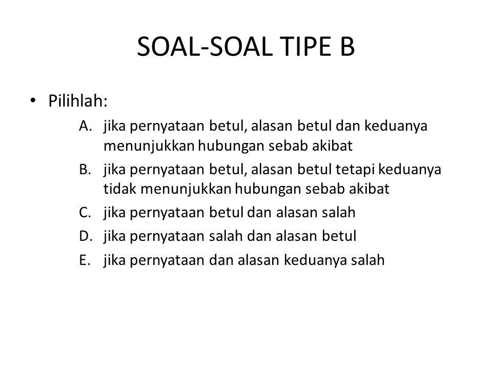 SOAL-SOAL TIPE B • Pilihlah: A.jika pernyataan betul, alasan betul dan keduanya menunjukkan hubungan sebab akibat B.jika pernyataan betul, alasan betu