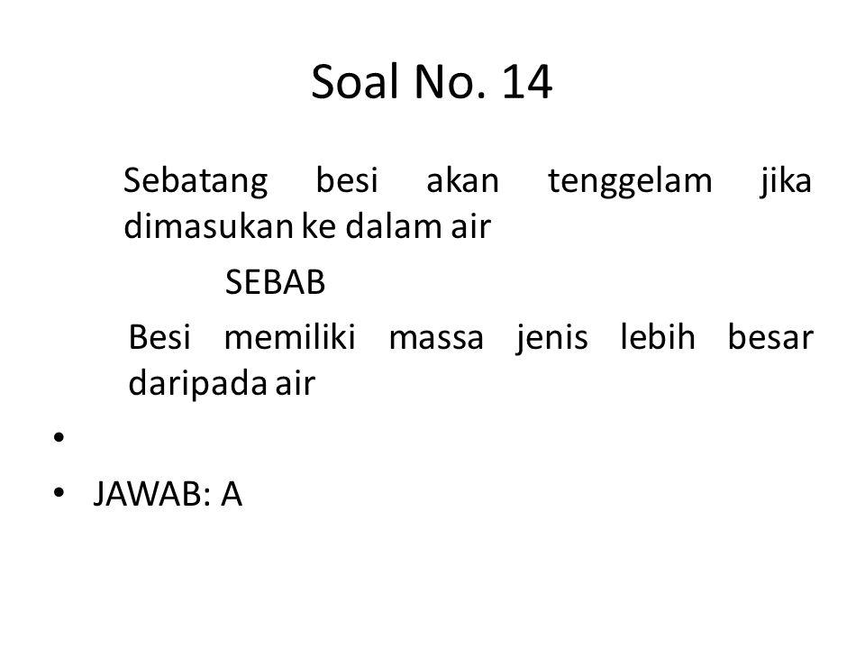 Soal No. 14 Sebatang besi akan tenggelam jika dimasukan ke dalam air SEBAB Besi memiliki massa jenis lebih besar daripada air • • JAWAB: A
