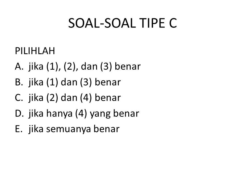 SOAL-SOAL TIPE C PILIHLAH A.jika (1), (2), dan (3) benar B.jika (1) dan (3) benar C.jika (2) dan (4) benar D.jika hanya (4) yang benar E.jika semuanya