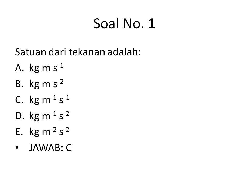 Soal No. 1 Satuan dari tekanan adalah: A.kg m s -1 B.kg m s -2 C.kg m -1 s -1 D.kg m -1 s -2 E.kg m -2 s -2 • JAWAB: C