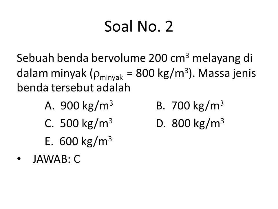 Soal No. 2 Sebuah benda bervolume 200 cm 3 melayang di dalam minyak (  minyak = 800 kg/m 3 ). Massa jenis benda tersebut adalah A. 900 kg/m 3 B. 700