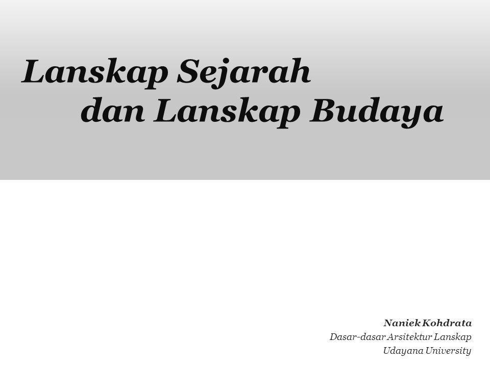 Lanskap Sejarah dan Lanskap Budaya Naniek Kohdrata Dasar-dasar Arsitektur Lanskap Udayana University