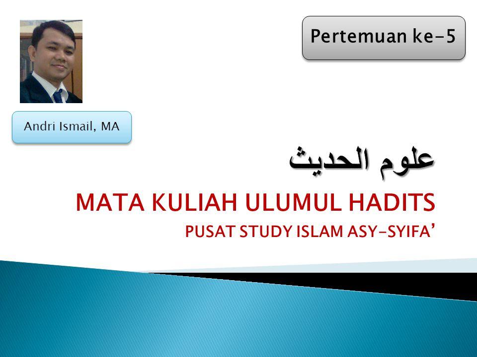MATA KULIAH ULUMUL HADITS PUSAT STUDY ISLAM ASY-SYIFA ' Pertemuan ke-5 Andri Ismail, MA