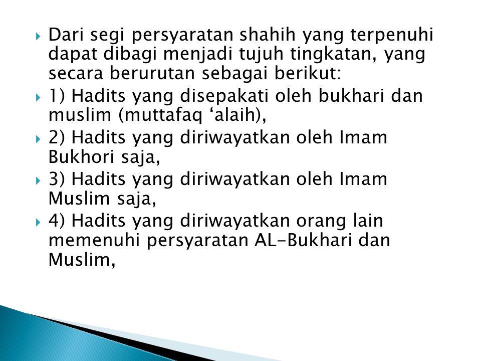  Dari segi persyaratan shahih yang terpenuhi dapat dibagi menjadi tujuh tingkatan, yang secara berurutan sebagai berikut:  1) Hadits yang disepakati oleh bukhari dan muslim (muttafaq 'alaih),  2) Hadits yang diriwayatkan oleh Imam Bukhori saja,  3) Hadits yang diriwayatkan oleh Imam Muslim saja,  4) Hadits yang diriwayatkan orang lain memenuhi persyaratan AL-Bukhari dan Muslim,