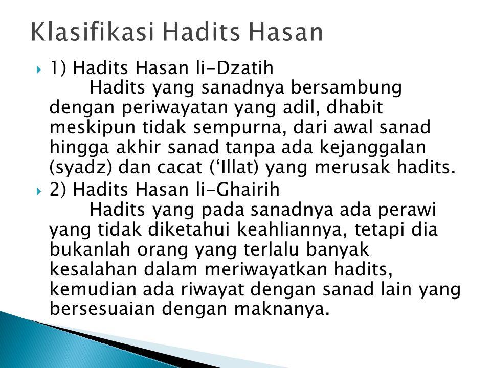  1) Hadits Hasan li-Dzatih Hadits yang sanadnya bersambung dengan periwayatan yang adil, dhabit meskipun tidak sempurna, dari awal sanad hingga akhir sanad tanpa ada kejanggalan (syadz) dan cacat ('Illat) yang merusak hadits.