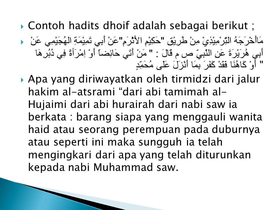  Contoh hadits dhoif adalah sebagai berikut ;  مَاأَخْرَجَهُ التِّرْمِيْذِيْ مِنْ طَرِيْقِ حَكِيْمِ الأَثْرَمِ عَنْ أَبِي تَمِيْمَةِ الهُجَيْمِي عَنْ أَبِي هُرَيْرَةَ عَنِ النَّبِيِّ ص م قَالَ : مَنْ أَتَي حَائِضاً أَوْ اِمْرَأةً فِي دُبُرِهَا أَوْ كَاهُنَا فَقَدْ كَفَرَ بِمَا أَنْزَلَ عَلَى مُحَمِّدٍ  Apa yang diriwayatkan oleh tirmidzi dari jalur hakim al-atsrami dari abi tamimah al- Hujaimi dari abi hurairah dari nabi saw ia berkata : barang siapa yang menggauli wanita haid atau seorang perempuan pada duburnya atau seperti ini maka sungguh ia telah mengingkari dari apa yang telah diturunkan kepada nabi Muhammad saw.