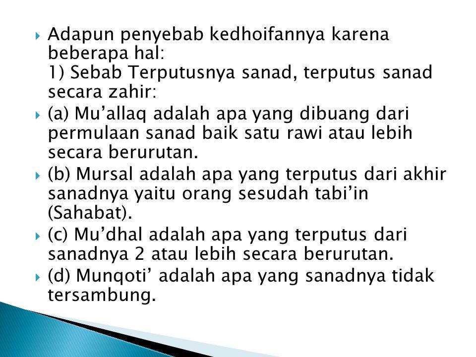  Adapun penyebab kedhoifannya karena beberapa hal: 1) Sebab Terputusnya sanad, terputus sanad secara zahir:  (a) Mu'allaq adalah apa yang dibuang dari permulaan sanad baik satu rawi atau lebih secara berurutan.