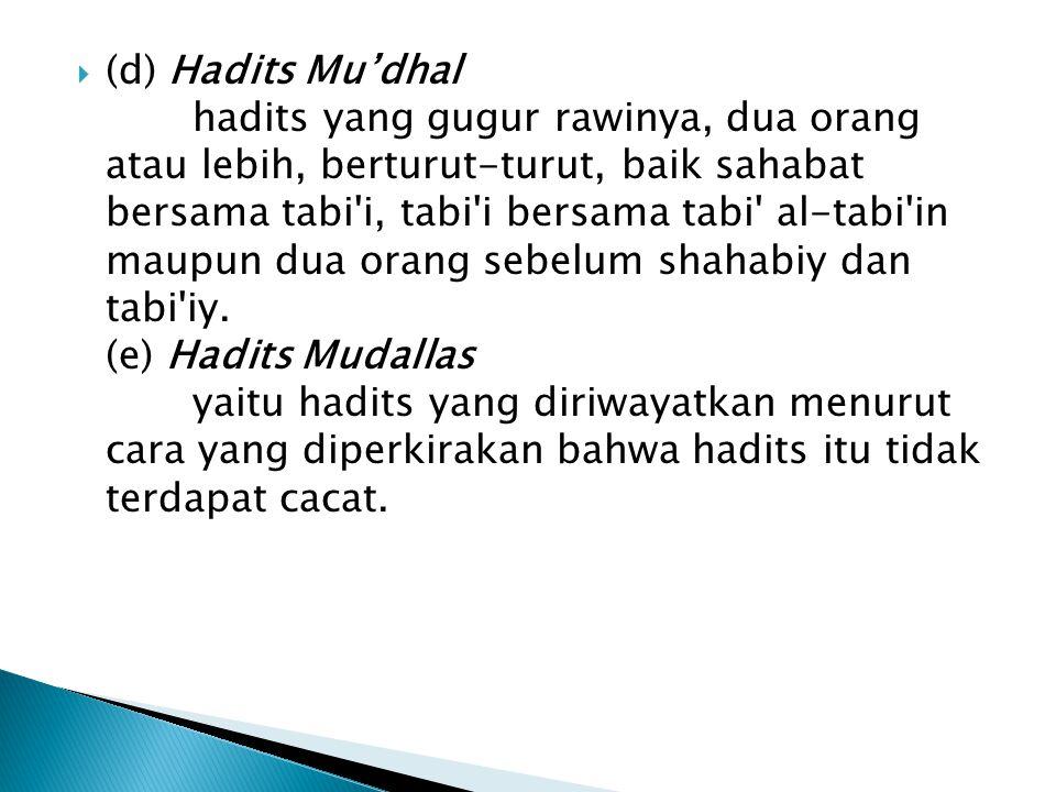  (d) Hadits Mu'dhal hadits yang gugur rawinya, dua orang atau lebih, berturut-turut, baik sahabat bersama tabi i, tabi i bersama tabi al-tabi in maupun dua orang sebelum shahabiy dan tabi iy.