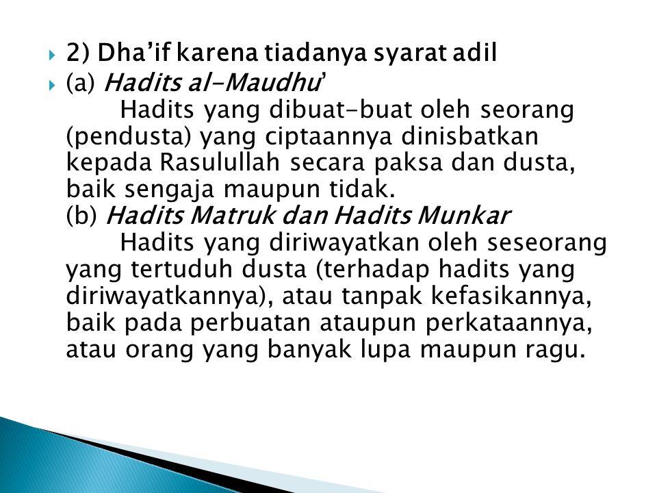  2) Dha'if karena tiadanya syarat adil  (a) Hadits al-Maudhu' Hadits yang dibuat-buat oleh seorang (pendusta) yang ciptaannya dinisbatkan kepada Rasulullah secara paksa dan dusta, baik sengaja maupun tidak.