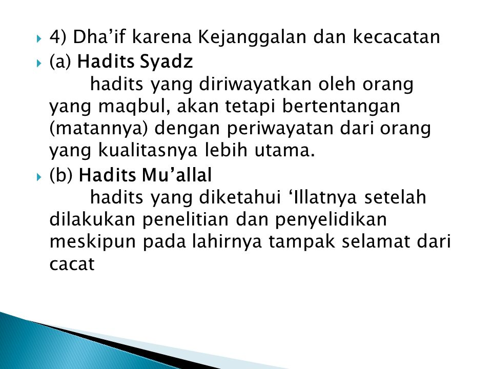 4) Dha'if karena Kejanggalan dan kecacatan  (a) Hadits Syadz hadits yang diriwayatkan oleh orang yang maqbul, akan tetapi bertentangan (matannya) dengan periwayatan dari orang yang kualitasnya lebih utama.