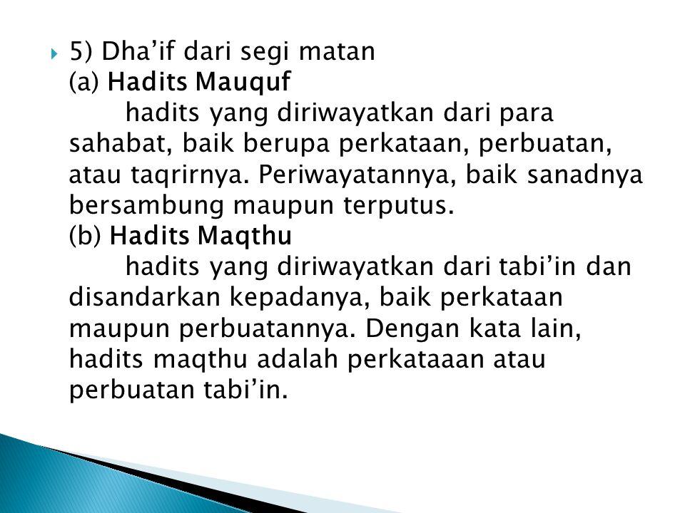 5) Dha'if dari segi matan (a) Hadits Mauquf hadits yang diriwayatkan dari para sahabat, baik berupa perkataan, perbuatan, atau taqrirnya.