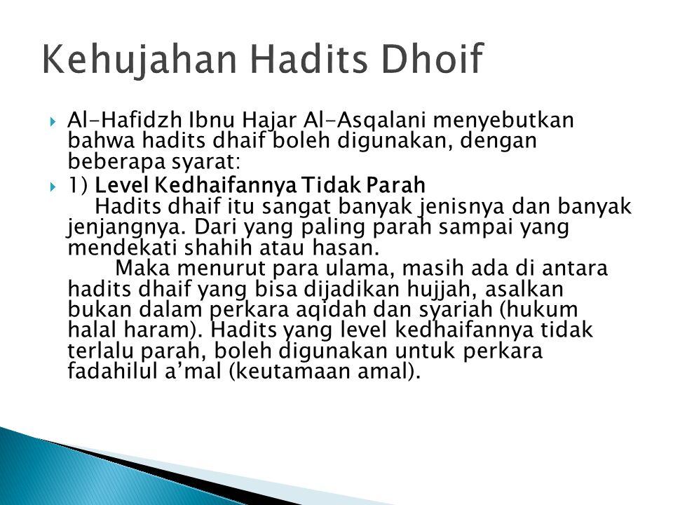  Al-Hafidzh Ibnu Hajar Al-Asqalani menyebutkan bahwa hadits dhaif boleh digunakan, dengan beberapa syarat:  1) Level Kedhaifannya Tidak Parah Hadits dhaif itu sangat banyak jenisnya dan banyak jenjangnya.