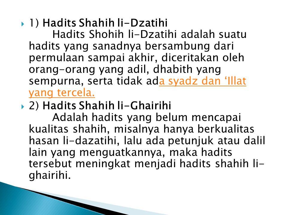  1) Hadits Shahih li-Dzatihi Hadits Shohih li-Dzatihi adalah suatu hadits yang sanadnya bersambung dari permulaan sampai akhir, diceritakan oleh orang-orang yang adil, dhabith yang sempurna, serta tidak ada syadz dan 'Illat yang tercela.a syadz dan 'Illat yang tercela.