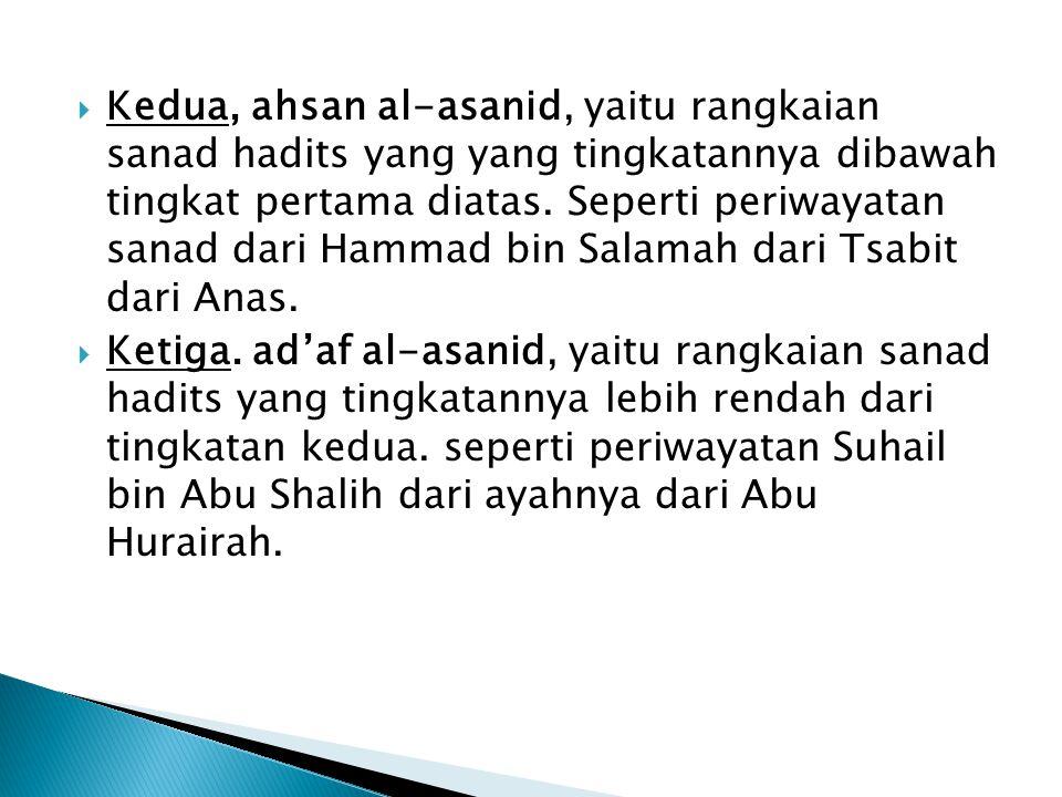  Kedua, ahsan al-asanid, yaitu rangkaian sanad hadits yang yang tingkatannya dibawah tingkat pertama diatas.