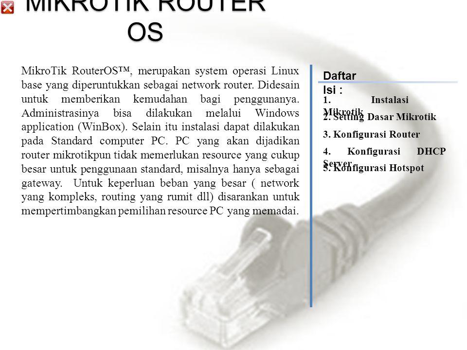 MikroTik RouterOS™, merupakan system operasi Linux base yang diperuntukkan sebagai network router.