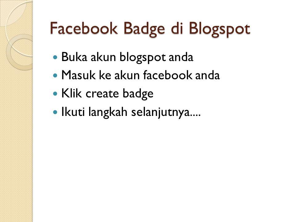 Facebook Badge di Blogspot  Buka akun blogspot anda  Masuk ke akun facebook anda  Klik create badge  Ikuti langkah selanjutnya....