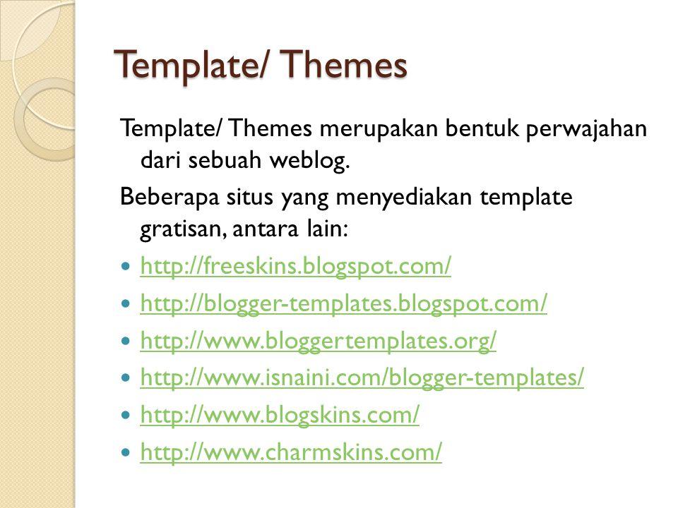 Template/ Themes Template/ Themes merupakan bentuk perwajahan dari sebuah weblog.