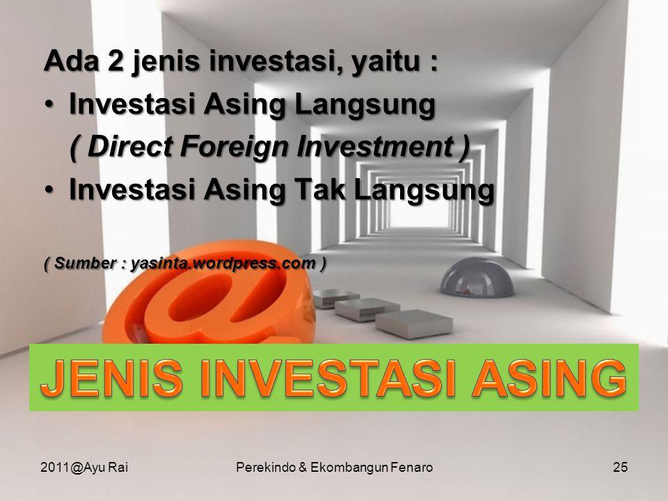 Ada 2 jenis investasi, yaitu : •Investasi Asing Langsung ( Direct Foreign Investment ) •Investasi Asing Tak Langsung ( Sumber : yasinta.wordpress.com