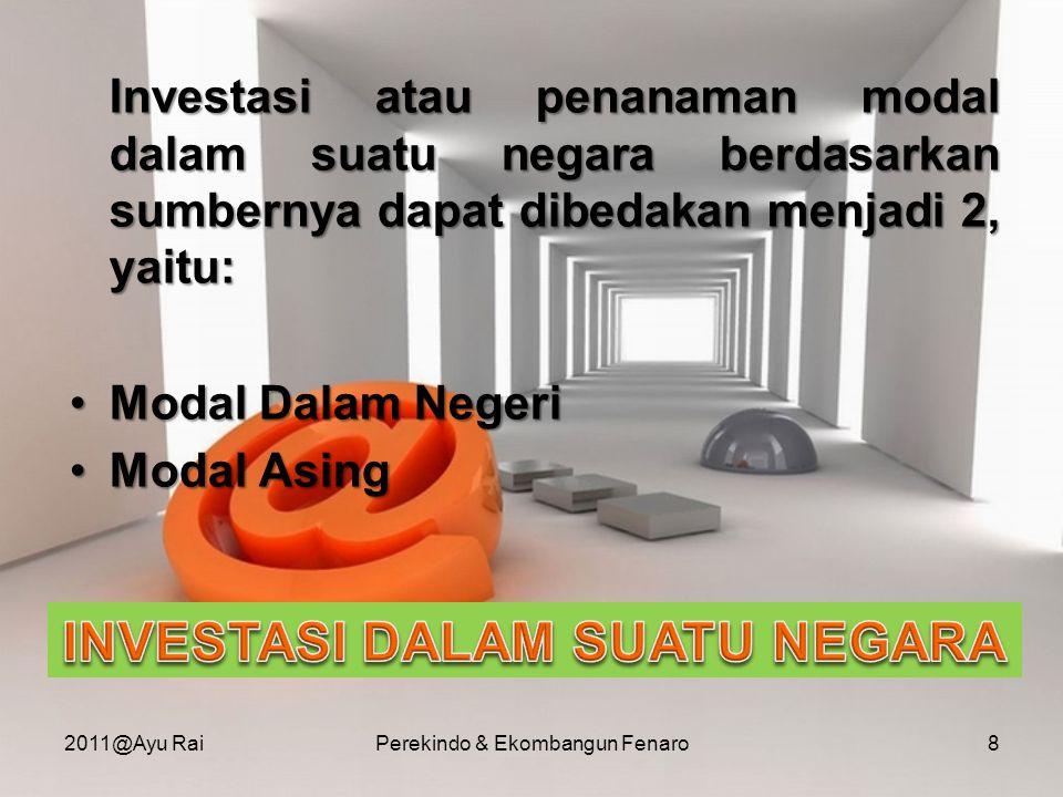 Investasi atau penanaman modal dalam suatu negara berdasarkan sumbernya dapat dibedakan menjadi 2, yaitu: •Modal Dalam Negeri •Modal Asing 2011@Ayu Ra