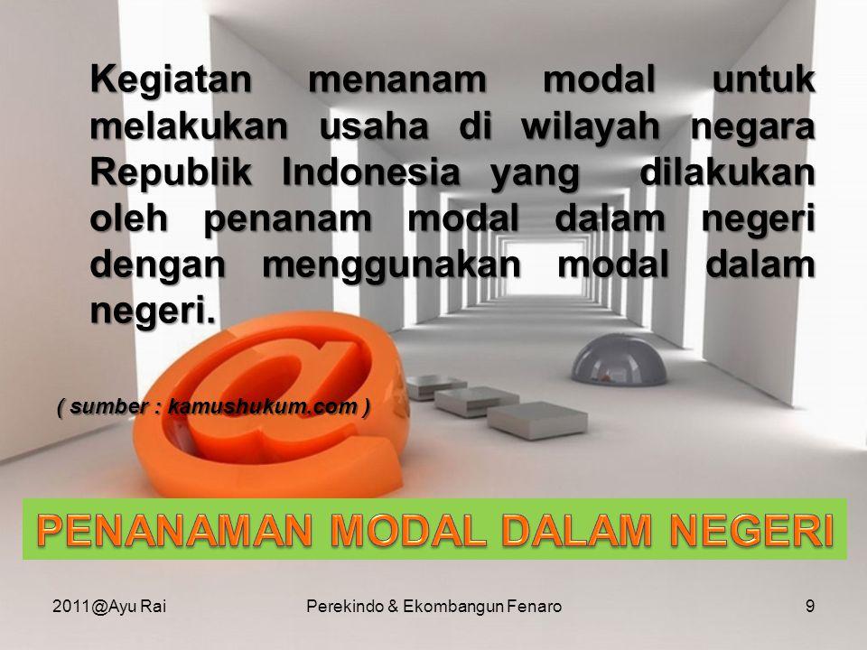  Merupakan bagian daripada kekayaan masyarakat Indonesia, termasuk hak- hak danbenda-benda, baik yang dimiliki oleh Negara maupun swasta nasional atau swastaasing yang berdomisili di Indonesia, yang disisihkan/disediakan gunamenjalankan sesuatu usaha ( Sumber : www.legalitas.org ) 2011@Ayu RaiPerekindo & Ekombangun Fenaro10
