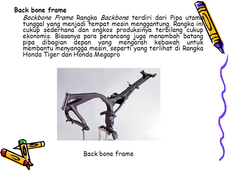 Back bone frame Backbone Frame Rangka Backbone terdiri dari Pipa utama tunggal yang menjadi tempat mesin menggantung. Rangka ini cukup sederhana dan o