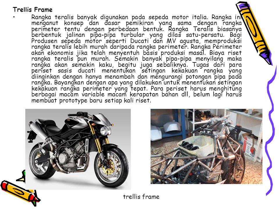 Trellis Frame •Rangka teralis banyak digunakan pada sepeda motor italia. Rangka ini menganut konsep dan dasar pemikiran yang sama dengan rangka perime
