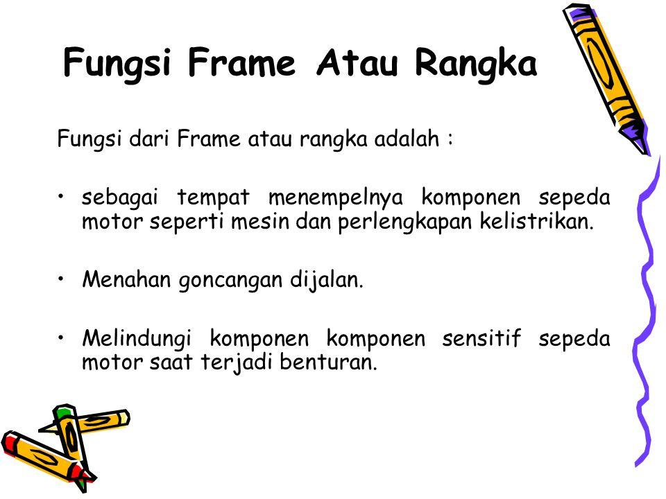 Fungsi Frame Atau Rangka Fungsi dari Frame atau rangka adalah : •sebagai tempat menempelnya komponen sepeda motor seperti mesin dan perlengkapan kelis