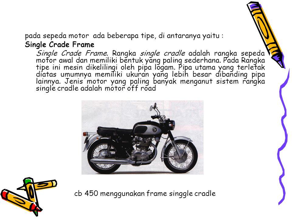pada sepeda motor ada beberapa tipe, di antaranya yaitu : Single Crade Frame Single Crade Frame. Rangka single cradle adalah rangka sepeda motor awal