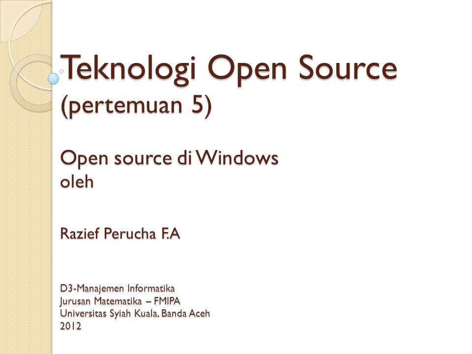 Teknologi Open Source (pertemuan 5) Open source di Windows oleh Razief Perucha F.A D3-Manajemen Informatika Jurusan Matematika – FMIPA Universitas Syiah Kuala, Banda Aceh 2012