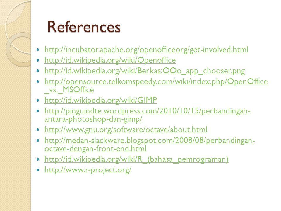 References  http://incubator.apache.org/openofficeorg/get-involved.html http://incubator.apache.org/openofficeorg/get-involved.html  http://id.wikipedia.org/wiki/Openoffice http://id.wikipedia.org/wiki/Openoffice  http://id.wikipedia.org/wiki/Berkas:OOo_app_chooser.png http://id.wikipedia.org/wiki/Berkas:OOo_app_chooser.png  http://opensource.telkomspeedy.com/wiki/index.php/OpenOffice _vs._MSOffice http://opensource.telkomspeedy.com/wiki/index.php/OpenOffice _vs._MSOffice  http://id.wikipedia.org/wiki/GIMP http://id.wikipedia.org/wiki/GIMP  http://pinguindte.wordpress.com/2010/10/15/perbandingan- antara-photoshop-dan-gimp/ http://pinguindte.wordpress.com/2010/10/15/perbandingan- antara-photoshop-dan-gimp/  http://www.gnu.org/software/octave/about.html http://www.gnu.org/software/octave/about.html  http://medan-slackware.blogspot.com/2008/08/perbandingan- octave-dengan-front-end.html http://medan-slackware.blogspot.com/2008/08/perbandingan- octave-dengan-front-end.html  http://id.wikipedia.org/wiki/R_(bahasa_pemrograman) http://id.wikipedia.org/wiki/R_(bahasa_pemrograman)  http://www.r-project.org/ http://www.r-project.org/