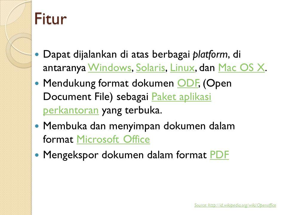 Fitur  Dapat dijalankan di atas berbagai platform, di antaranya Windows, Solaris, Linux, dan Mac OS X.WindowsSolarisLinuxMac OS X  Mendukung format dokumen ODF, (Open Document File) sebagai Paket aplikasi perkantoran yang terbuka.ODFPaket aplikasi perkantoran  Membuka dan menyimpan dokumen dalam format Microsoft OfficeMicrosoft Office  Mengekspor dokumen dalam format PDFPDF Source: http://id.wikipedia.org/wiki/Openoffice