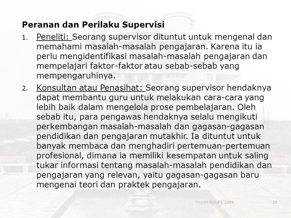 Peranan dan Perilaku Supervisi 1. Peneliti: Seorang supervisor dituntut untuk mengenal dan memahami masalah-masalah pengajaran. Karena itu ia perlu me