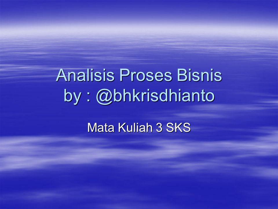 Analisis Proses Bisnis by : @bhkrisdhianto Mata Kuliah 3 SKS