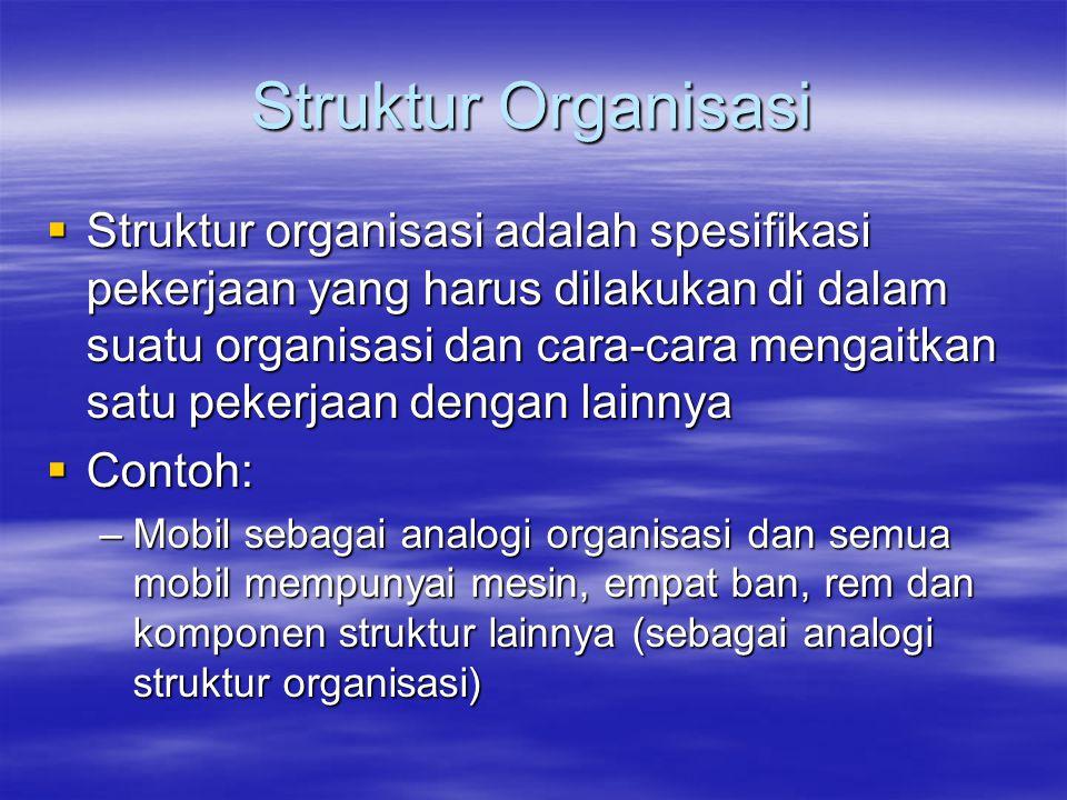 Struktur Organisasi  Struktur organisasi adalah spesifikasi pekerjaan yang harus dilakukan di dalam suatu organisasi dan cara-cara mengaitkan satu pe