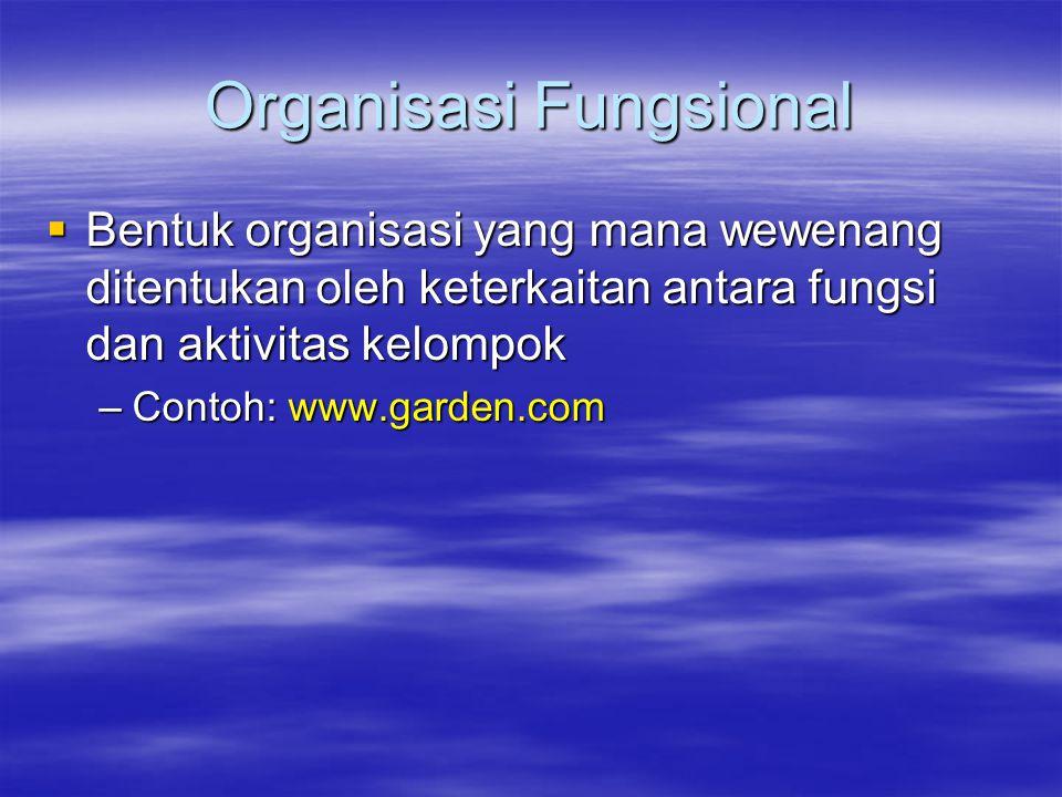Organisasi Fungsional  Bentuk organisasi yang mana wewenang ditentukan oleh keterkaitan antara fungsi dan aktivitas kelompok –Contoh: www.garden.com