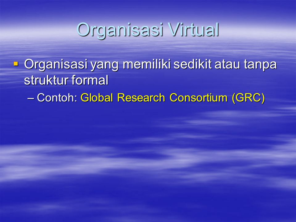 Organisasi Virtual  Organisasi yang memiliki sedikit atau tanpa struktur formal –Contoh: Global Research Consortium (GRC)