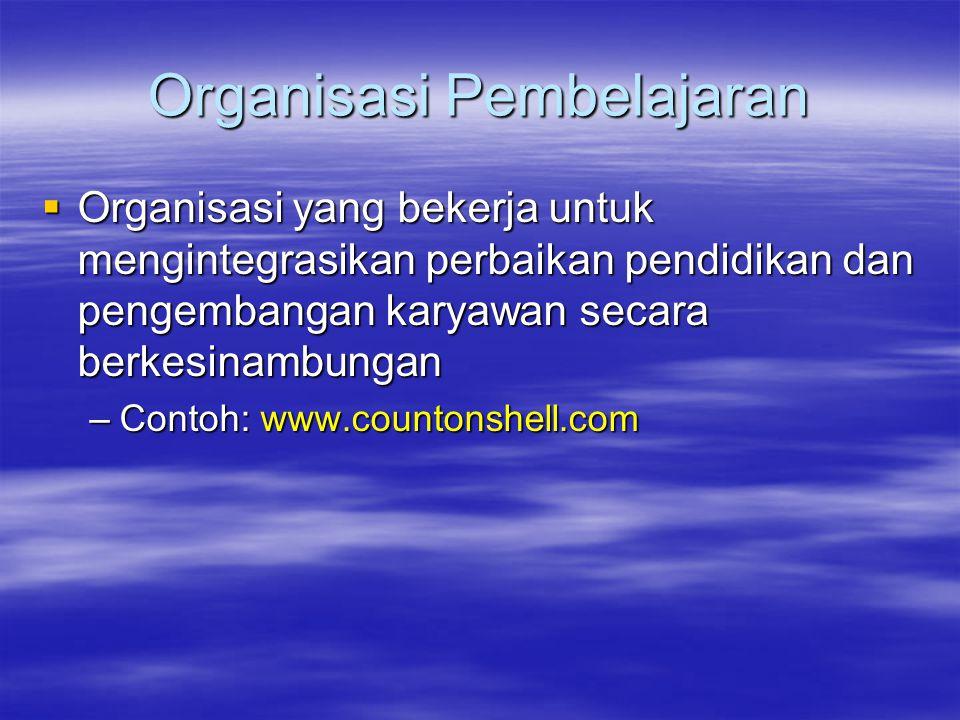 Organisasi Pembelajaran  Organisasi yang bekerja untuk mengintegrasikan perbaikan pendidikan dan pengembangan karyawan secara berkesinambungan –Conto