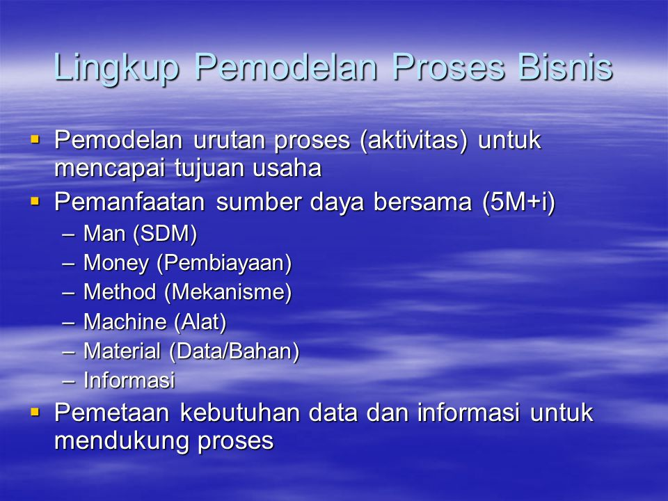 Lingkup Pemodelan Proses Bisnis  Pemodelan urutan proses (aktivitas) untuk mencapai tujuan usaha  Pemanfaatan sumber daya bersama (5M+i) –Man (SDM)