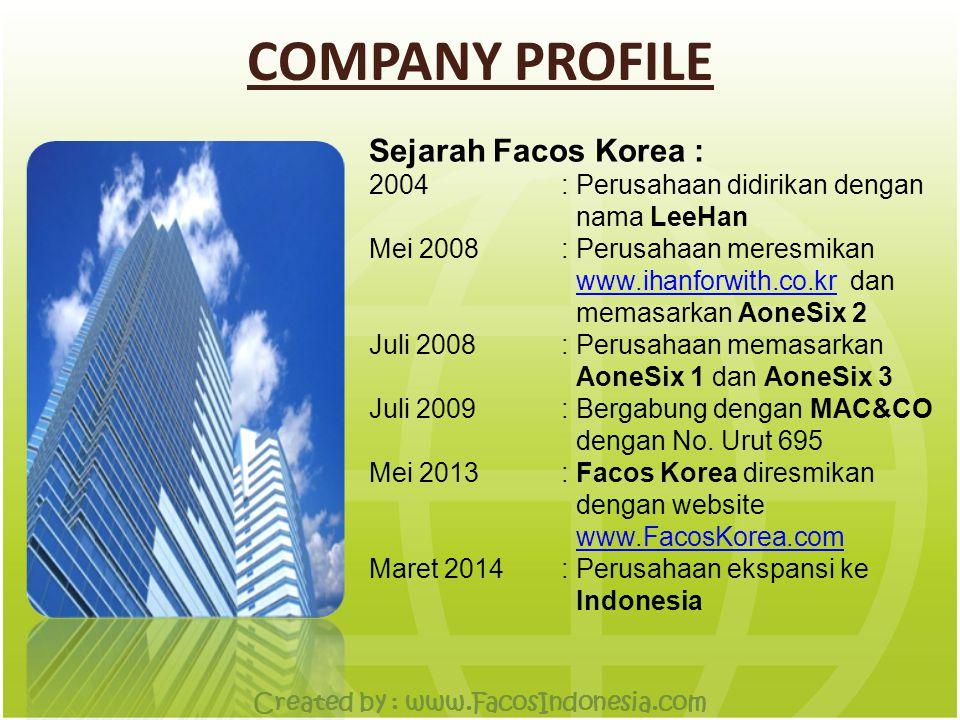 COMPANY PROFILE Sejarah Facos Korea : 2004: Perusahaan didirikan dengan nama LeeHan Mei 2008: Perusahaan meresmikan www.ihanforwith.co.kr dan memasarkan AoneSix 2www.ihanforwith.co.kr Juli 2008: Perusahaan memasarkan AoneSix 1 dan AoneSix 3 Juli 2009: Bergabung dengan MAC&CO dengan No.