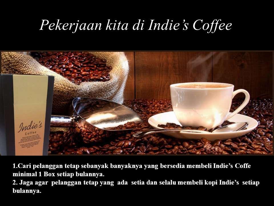 Pekerjaan kita di Indie's Coffee 1.Cari pelanggan tetap sebanyak banyaknya yang bersedia membeli Indie's Coffe minimal 1 Box setiap bulannya. 2. Jaga