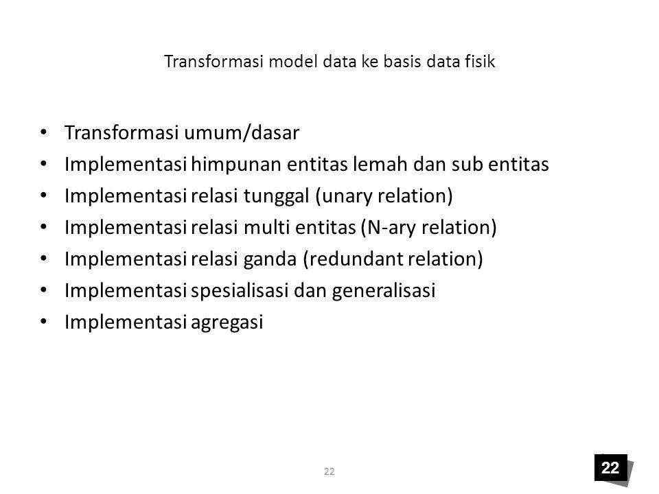 22 Transformasi model data ke basis data fisik • Transformasi umum/dasar • Implementasi himpunan entitas lemah dan sub entitas • Implementasi relasi t
