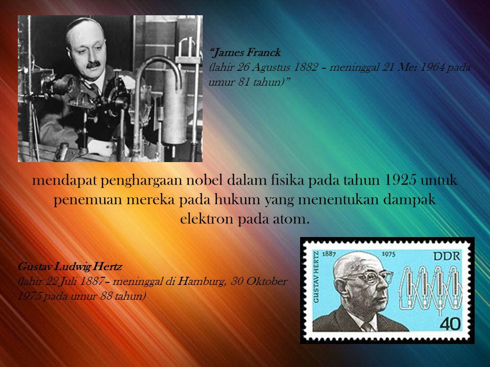 James Franck (lahir 26 Agustus 1882 – meninggal 21 Mei 1964 pada umur 81 tahun) Gustav Ludwig Hertz (lahir 22 Juli 1887– meninggal di Hamburg, 30 Oktober 1975 pada umur 88 tahun) mendapat penghargaan nobel dalam fisika pada tahun 1925 untuk penemuan mereka pada hukum yang menentukan dampak elektron pada atom.