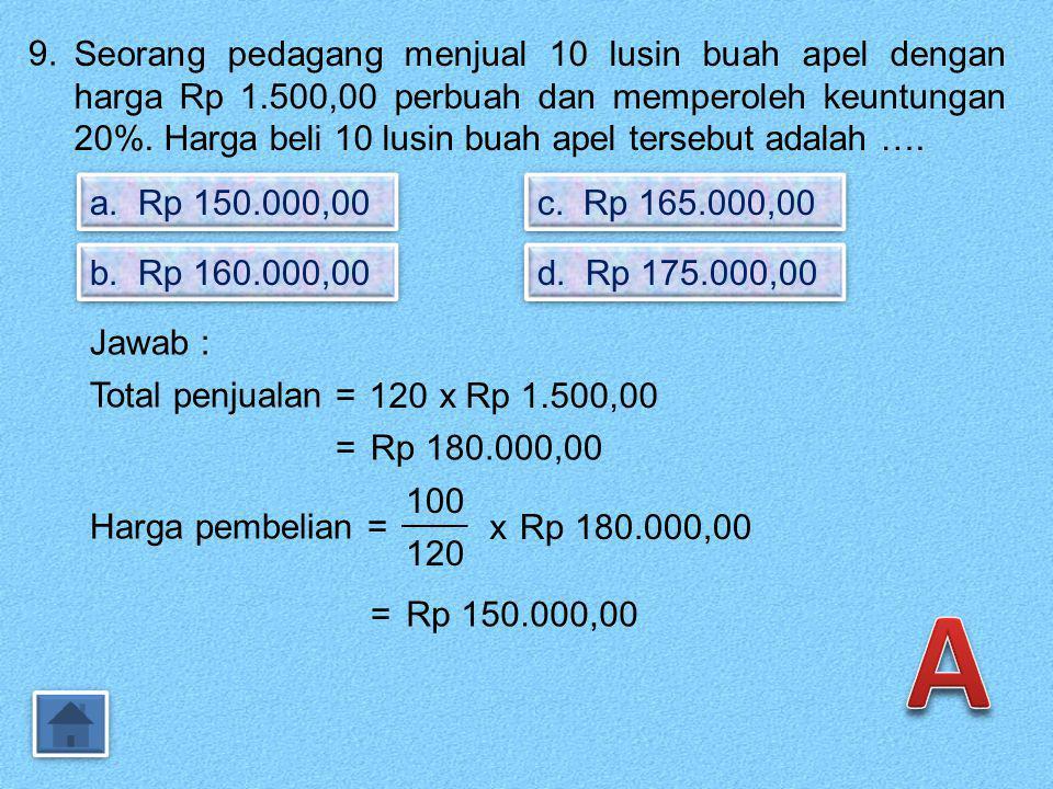 8. Seorang pedagang membeli 12 lusin buku dengan harga Rp 36.000,00 per lusin. Jika buku itu dijual dengan harga Rp 4.000,00 perbuah, maka pedagang it