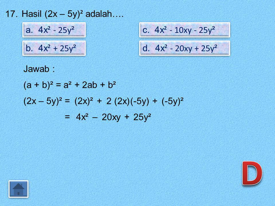 16. Hasil pengurangan 4x – 3y dari 2x + y adalah…. a. 2x + 4y b. 2x – 4y c. -2x + 4y d. -2x – 4y Jawab : Penulisan soal : 2x + y – (4x – 3y) = 2x+y–4x