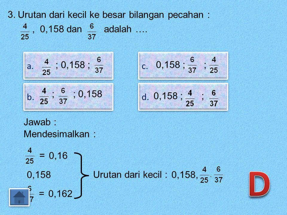 3.Urutan dari kecil ke besar bilangan pecahan :, 0,158 dan adalah ….