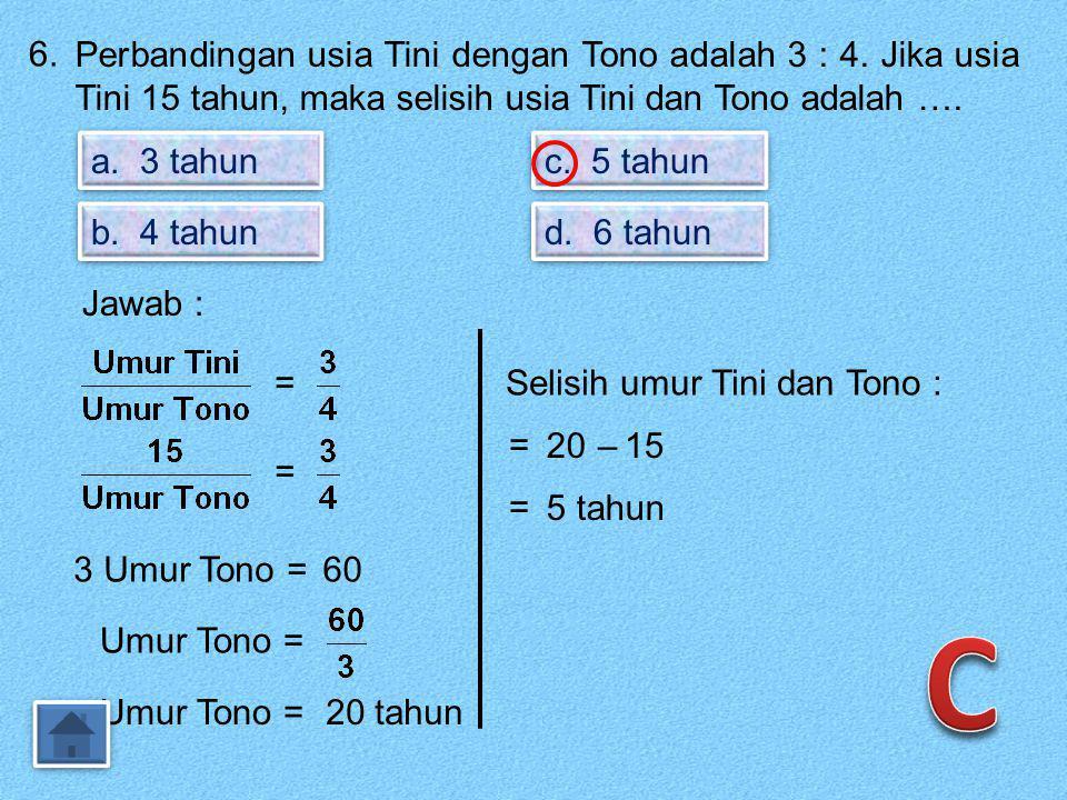 6.Perbandingan usia Tini dengan Tono adalah 3 : 4.