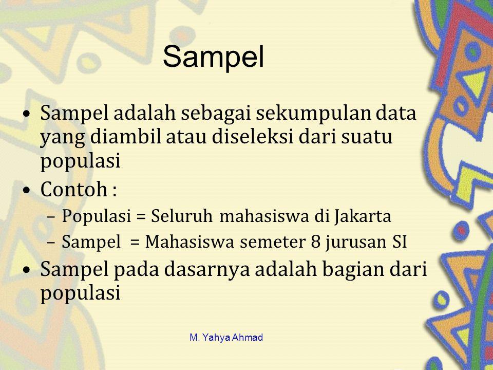 Sampel •Sampel adalah sebagai sekumpulan data yang diambil atau diseleksi dari suatu populasi •Contoh : –Populasi = Seluruh mahasiswa di Jakarta –Sampel = Mahasiswa semeter 8 jurusan SI •Sampel pada dasarnya adalah bagian dari populasi M.